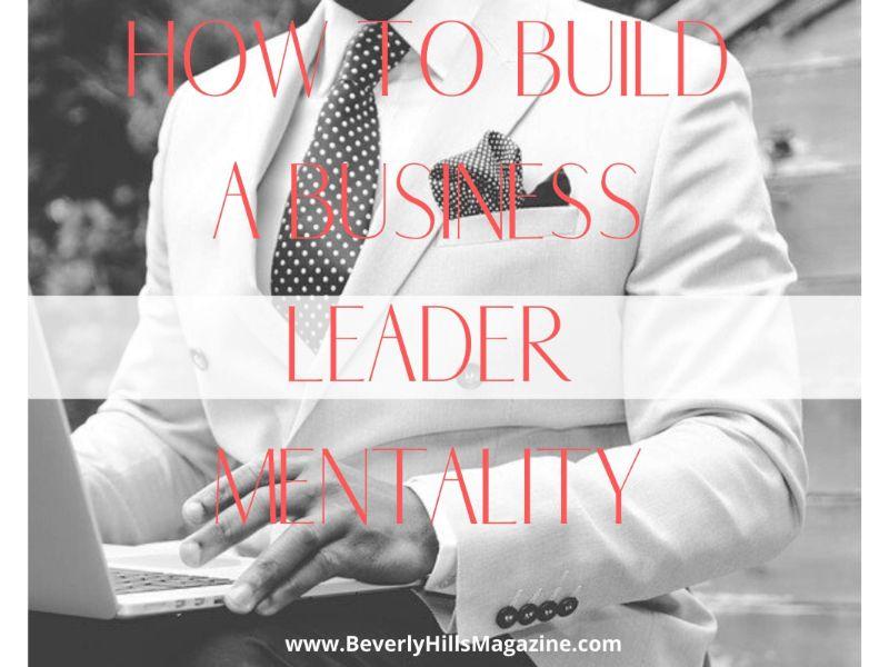 How To Build A Business Leader Mentality #business #success #entrepreneur #beverlyhills #bevhillsmag #beverlyhillsmagazine